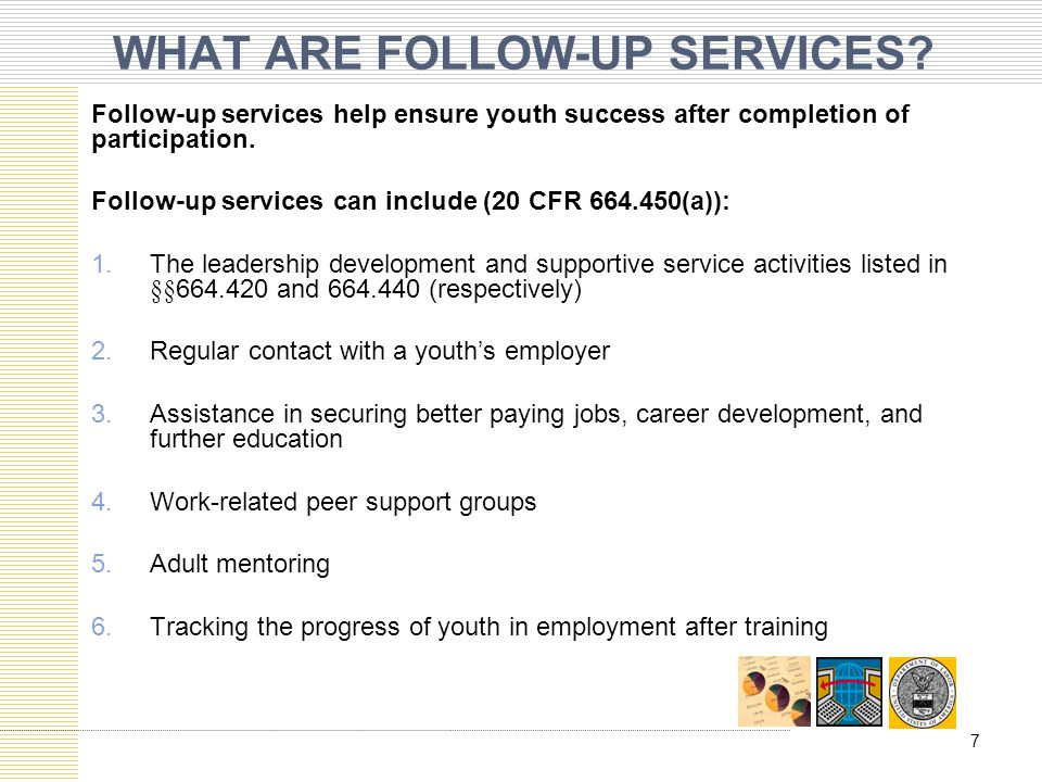 WHAT ARE FOLLOW-UP SERVICES? Follow-up services help ensure youth success after completion of participation. Follow-up services can include (20 CFR 66