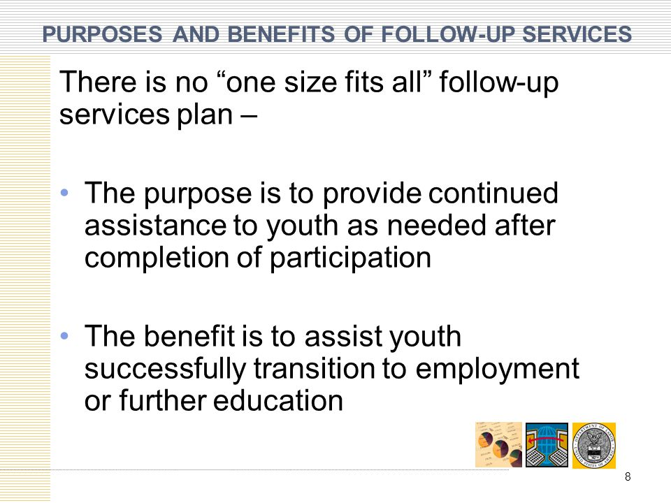 PURPOSES AND BENEFITS OF FOLLOW-UP SERVICES There is no one size fits all follow-up services plan – The purpose is to provide continued assistance to youth as needed after completion of participation The benefit is to assist youth successfully transition to employment or further education 8