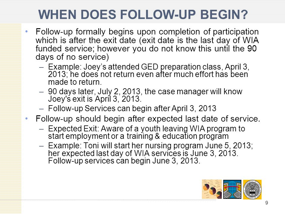 WHEN DOES FOLLOW-UP BEGIN? Follow-up formally begins upon completion of participation which is after the exit date (exit date is the last day of WIA f