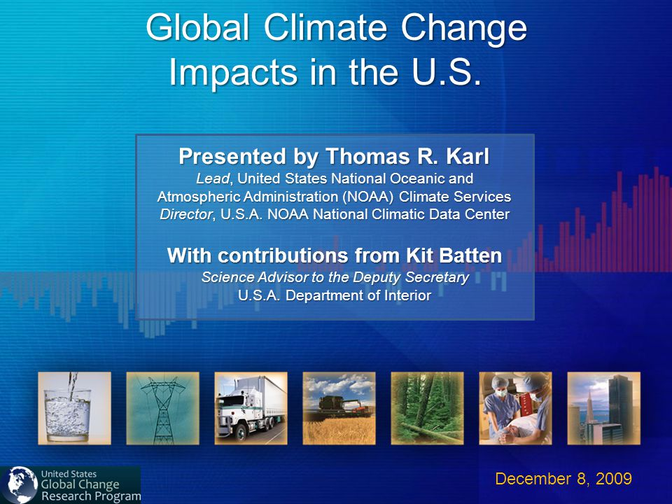 Global Climate Change Impacts in the U.S. Impacts in the U.S. December 8, 2009 Presented by Thomas R. Karl Lead, United States National Oceanic and At