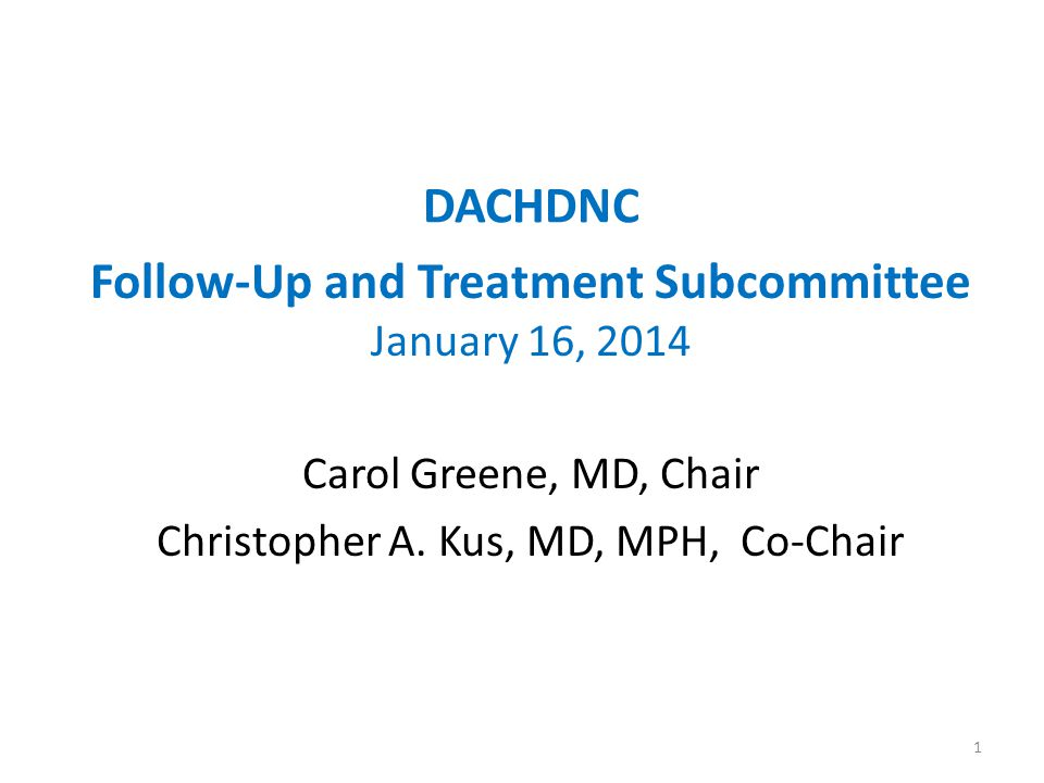 DACHDNC Follow-Up and Treatment Subcommittee January 16, 2014 Carol Greene, MD, Chair Christopher A.