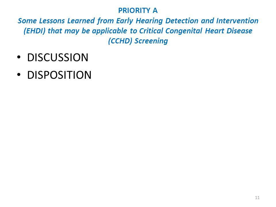 PRIORITY A Some Lessons Learned from Early Hearing Detection and Intervention (EHDI) that may be applicable to Critical Congenital Heart Disease (CCHD) Screening DISCUSSION DISPOSITION 11