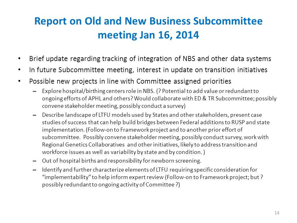 Report on Old and New Business Subcommittee meeting Jan 16, 2014 Brief update regarding tracking of integration of NBS and other data systems In future Subcommittee meeting, interest in update on transition initiatives Possible new projects in line with Committee assigned priorities – Explore hospital/birthing centers role in NBS.