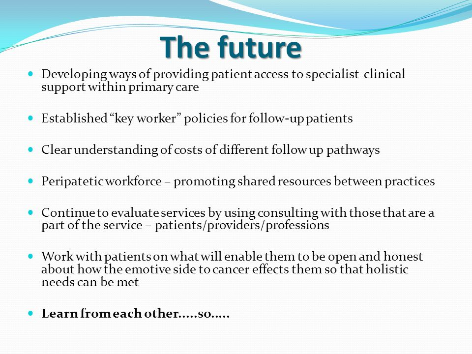 The future Developing ways of providing patient access to specialist clinical support within primary care Established key worker policies for follow-up patients Clear understanding of costs of different follow up pathways Peripatetic workforce – promoting shared resources between practices Continue to evaluate services by using consulting with those that are a part of the service – patients/providers/professions Work with patients on what will enable them to be open and honest about how the emotive side to cancer effects them so that holistic needs can be met Learn from each other.....so.....