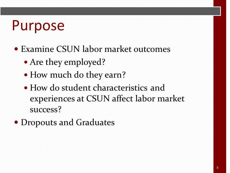 Purpose Examine CSUN labor market outcomes Are they employed? How much do they earn? How do student characteristics and experiences at CSUN affect lab