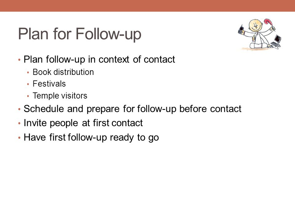 Plan for Follow-up Plan follow-up in context of contact Book distribution Festivals Temple visitors Schedule and prepare for follow-up before contact Invite people at first contact Have first follow-up ready to go