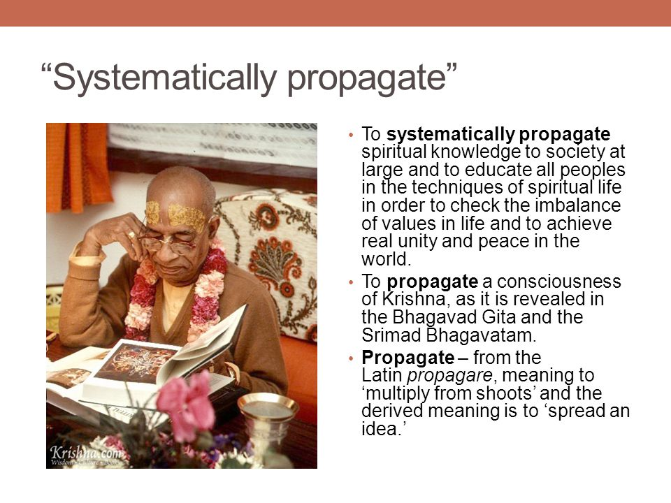 Systematically propagate To systematically propagate spiritual knowledge to society at large and to educate all peoples in the techniques of spiritual life in order to check the imbalance of values in life and to achieve real unity and peace in the world.