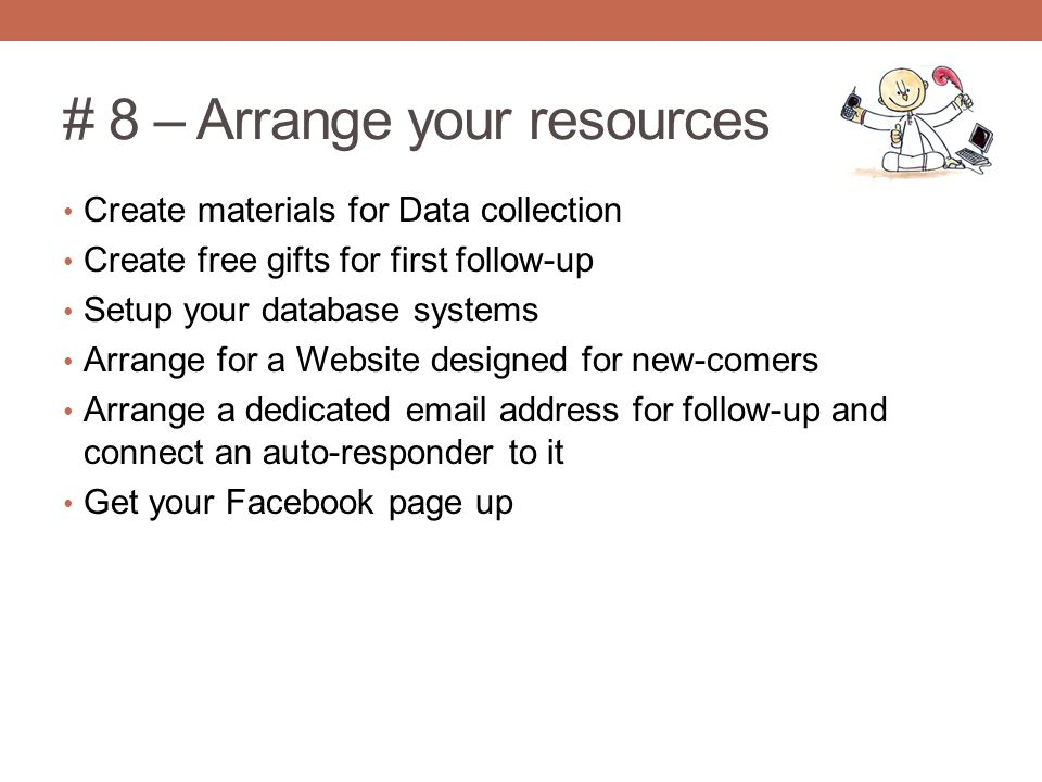 # 8 – Arrange your resources Create materials for Data collection Create free gifts for first follow-up Setup your database systems Arrange for a Website designed for new-comers Arrange a dedicated  address for follow-up and connect an auto-responder to it Get your Facebook page up