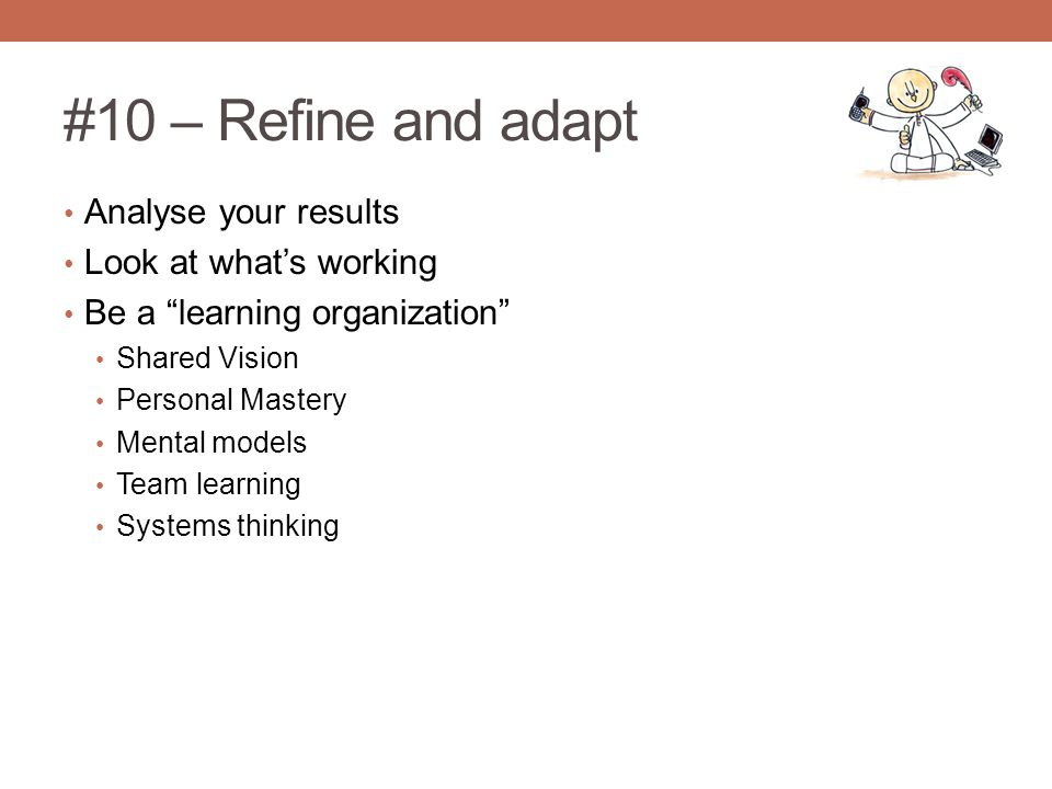 #10 – Refine and adapt Analyse your results Look at what's working Be a learning organization Shared Vision Personal Mastery Mental models Team learning Systems thinking