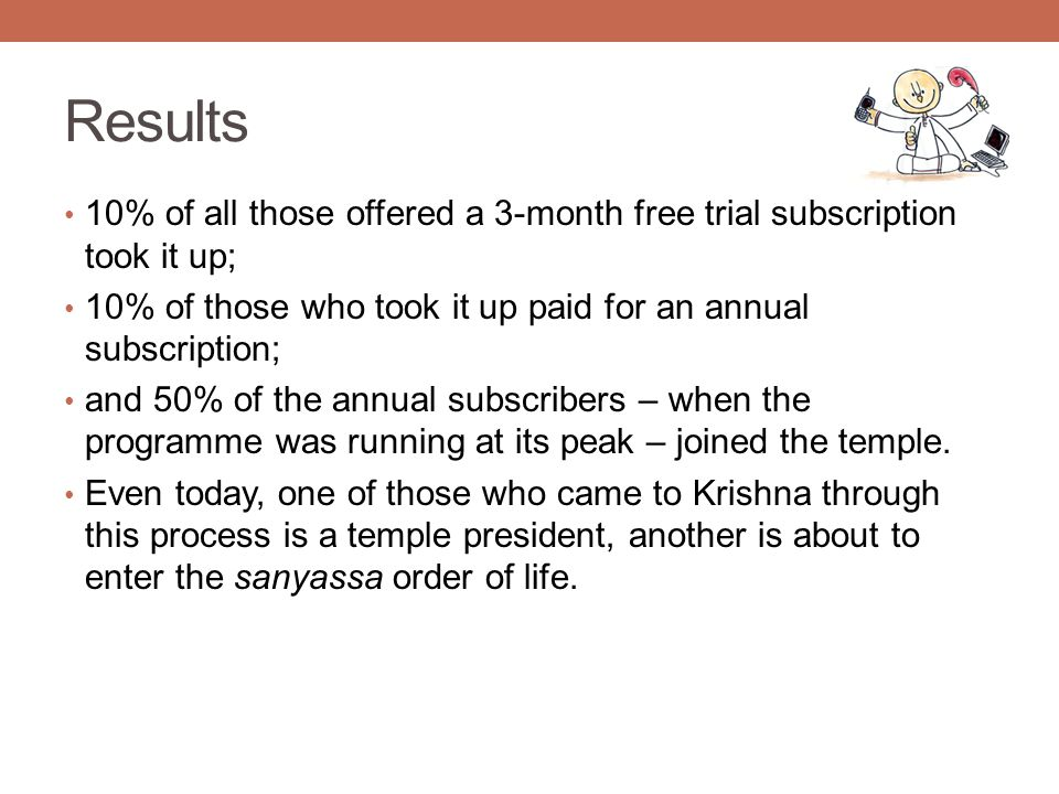 Results 10% of all those offered a 3-month free trial subscription took it up; 10% of those who took it up paid for an annual subscription; and 50% of the annual subscribers – when the programme was running at its peak – joined the temple.