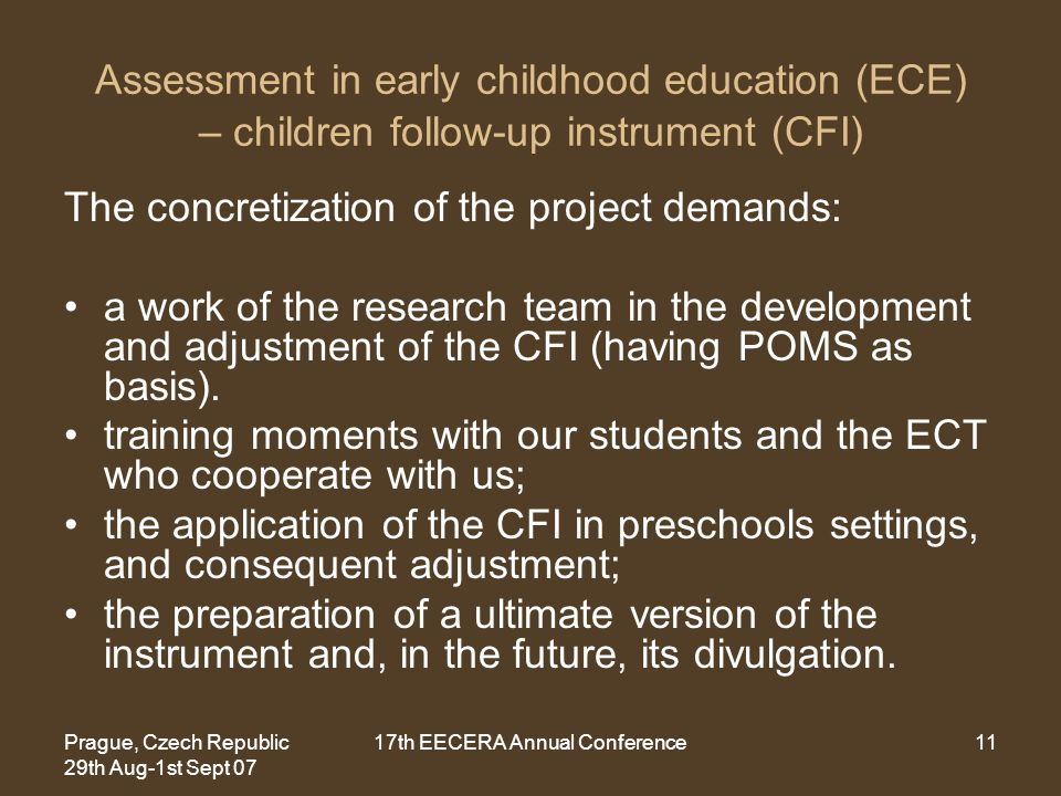Prague, Czech Republic 29th Aug-1st Sept 07 17th EECERA Annual Conference11 Assessment in early childhood education (ECE) – children follow-up instrument (CFI) The concretization of the project demands: a work of the research team in the development and adjustment of the CFI (having POMS as basis).