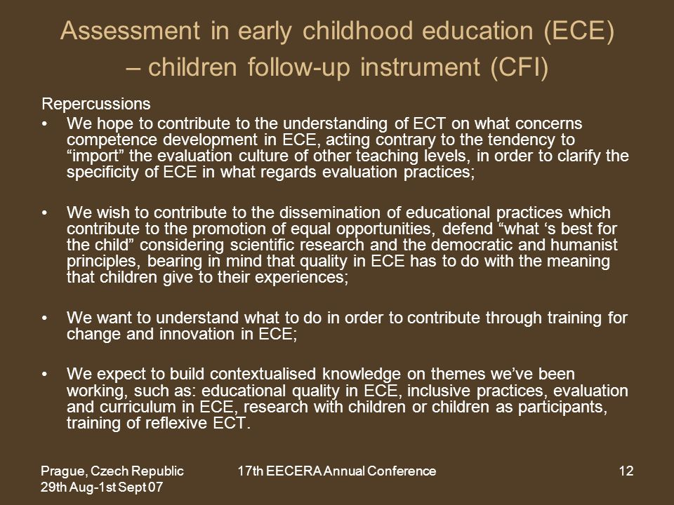 Prague, Czech Republic 29th Aug-1st Sept 07 17th EECERA Annual Conference12 Assessment in early childhood education (ECE) – children follow-up instrument (CFI) Repercussions We hope to contribute to the understanding of ECT on what concerns competence development in ECE, acting contrary to the tendency to import the evaluation culture of other teaching levels, in order to clarify the specificity of ECE in what regards evaluation practices; We wish to contribute to the dissemination of educational practices which contribute to the promotion of equal opportunities, defend what 's best for the child considering scientific research and the democratic and humanist principles, bearing in mind that quality in ECE has to do with the meaning that children give to their experiences; We want to understand what to do in order to contribute through training for change and innovation in ECE; We expect to build contextualised knowledge on themes we've been working, such as: educational quality in ECE, inclusive practices, evaluation and curriculum in ECE, research with children or children as participants, training of reflexive ECT.