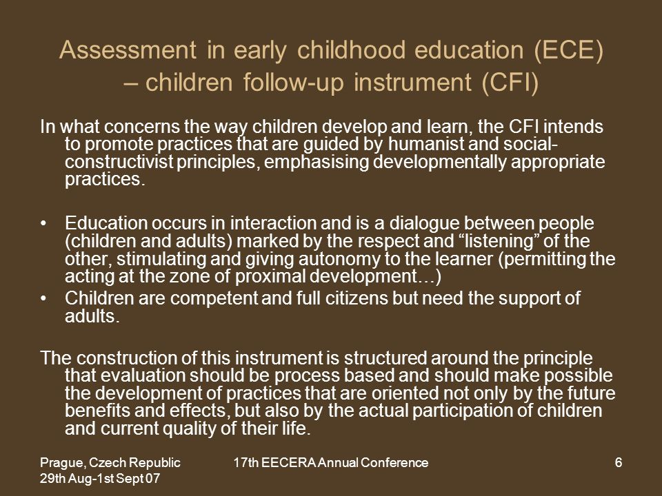 Prague, Czech Republic 29th Aug-1st Sept 07 17th EECERA Annual Conference6 Assessment in early childhood education (ECE) – children follow-up instrument (CFI) In what concerns the way children develop and learn, the CFI intends to promote practices that are guided by humanist and social- constructivist principles, emphasising developmentally appropriate practices.