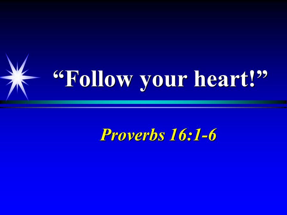 """""""Follow your heart!"""" Proverbs 16:1-6"""