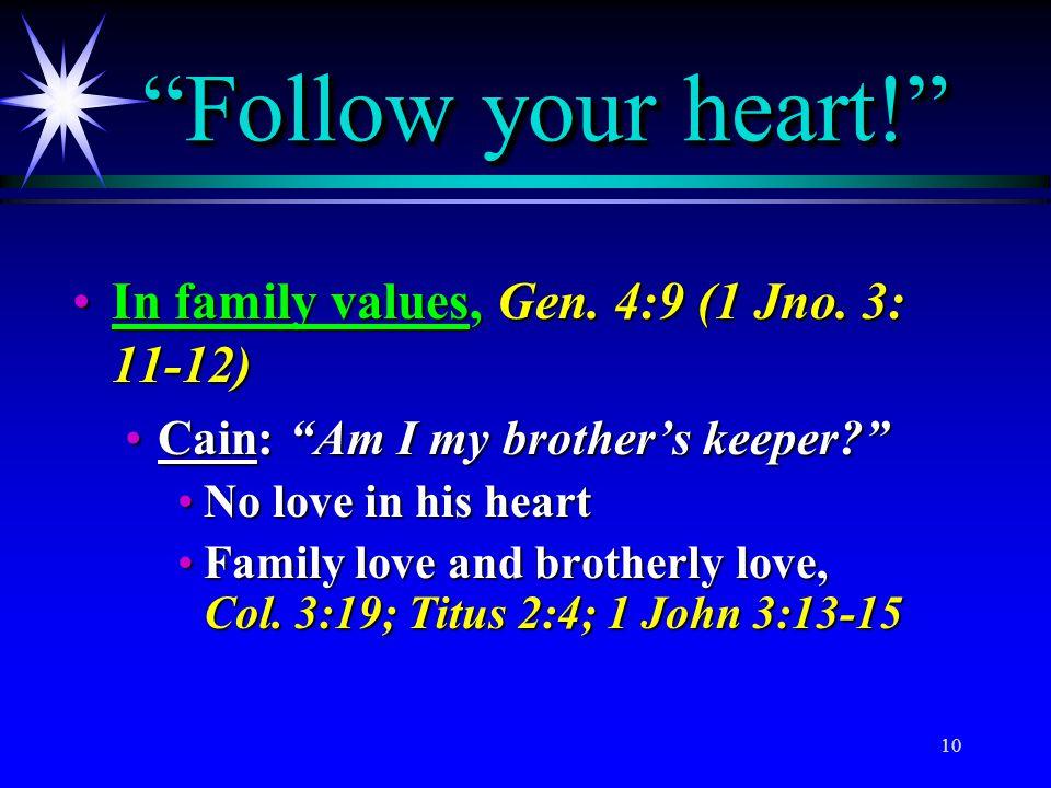 "10 ""Follow your heart!"" In family values, Gen. 4:9 (1 Jno. 3: 11-12)In family values, Gen. 4:9 (1 Jno. 3: 11-12) Cain: ""Am I my brother's keeper?""Cain"