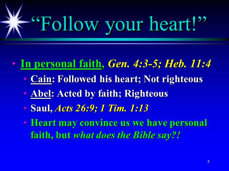 "5 ""Follow your heart!"" In personal faith, Gen. 4:3-5; Heb. 11:4In personal faith, Gen. 4:3-5; Heb. 11:4 Cain: Followed his heart; Not righteousCain: F"