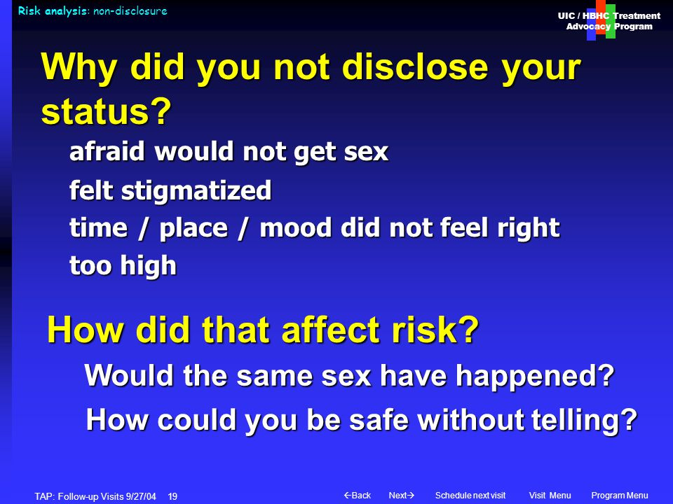 UIC / HBHC Treatment Advocacy Program Next  BackVisit MenuSchedule next visitProgram Menu TAP: Follow-up Visits 9/27/04 19 Risk analysis: non-disclosure afraid would not get sex felt stigmatized time / place / mood did not feel right too high Would the same sex have happened.