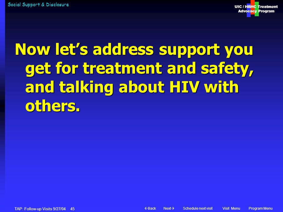UIC / HBHC Treatment Advocacy Program Next  BackVisit MenuSchedule next visitProgram Menu TAP: Follow-up Visits 9/27/04 45 Social Support & Disclosure Now let's address support you get for treatment and safety, and talking about HIV with others.