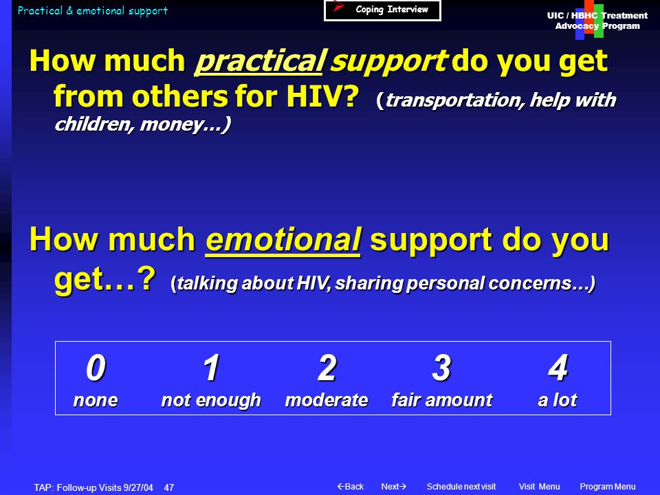 UIC / HBHC Treatment Advocacy Program Next  BackVisit MenuSchedule next visitProgram Menu TAP: Follow-up Visits 9/27/04 47 Practical & emotional support How much practical support do you get from others for HIV.