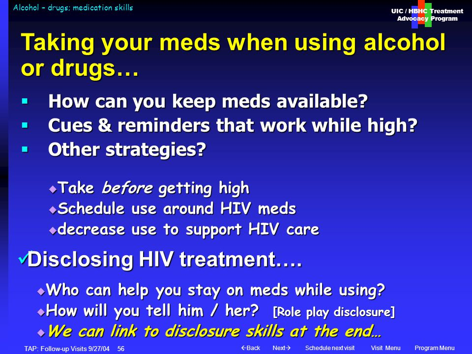 UIC / HBHC Treatment Advocacy Program Next  BackVisit MenuSchedule next visitProgram Menu TAP: Follow-up Visits 9/27/04 56 Alcohol – drugs; medication skills  How can you keep meds available.