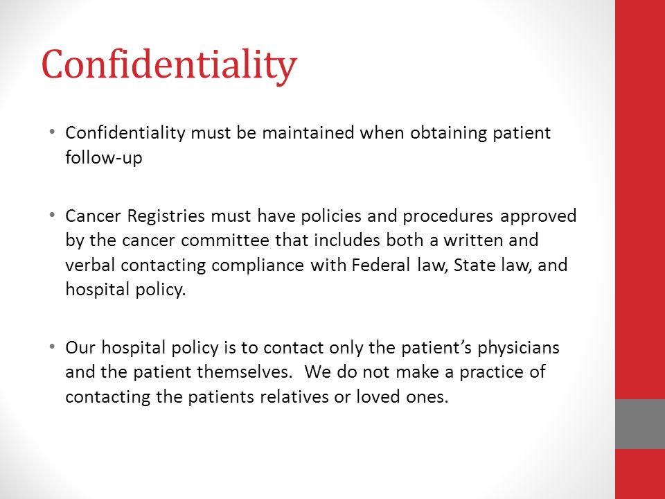 Confidentiality Confidentiality must be maintained when obtaining patient follow-up Cancer Registries must have policies and procedures approved by th
