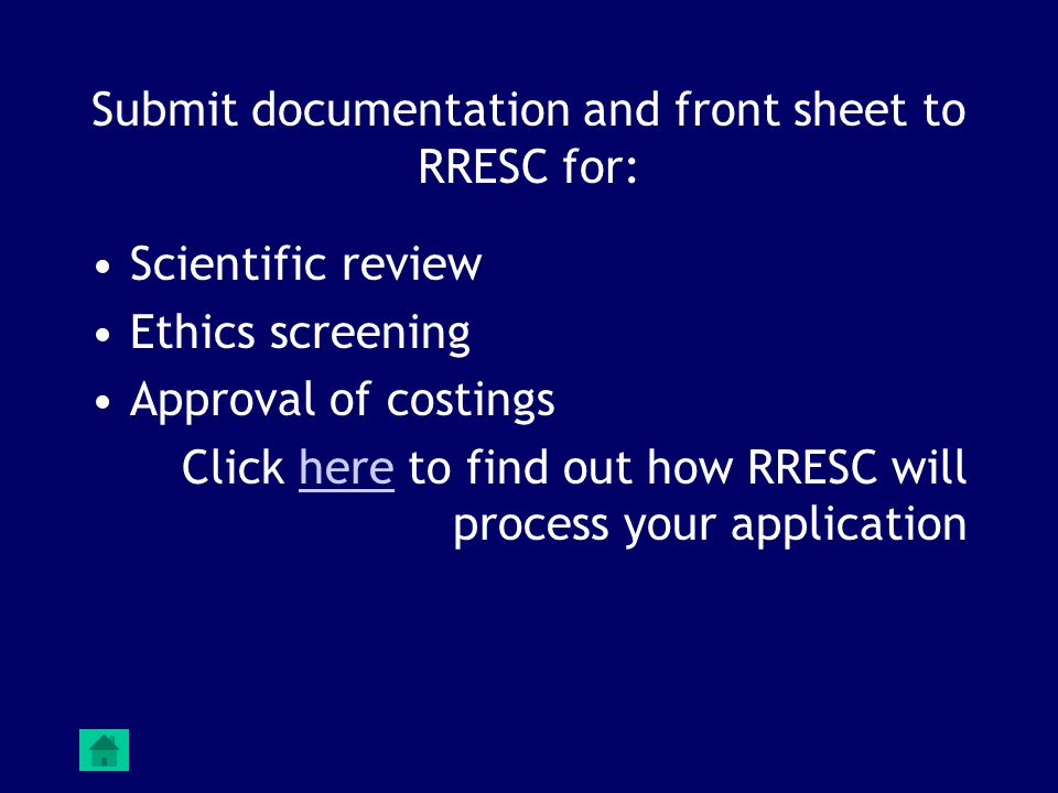 Submit documentation and front sheet to RRESC for: Scientific review Ethics screening Approval of costings Click here to find out how RRESC will process your applicationhere