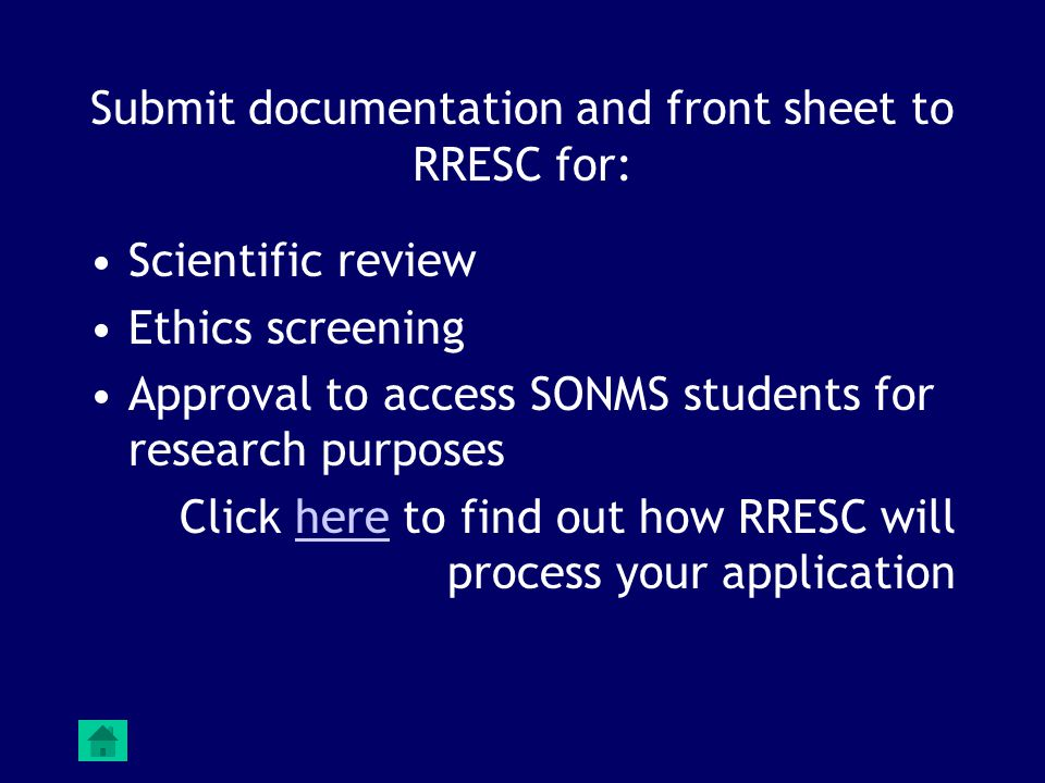 Submit documentation and front sheet to RRESC for: Scientific review Ethics screening Approval to access SONMS students for research purposes Click here to find out how RRESC will process your applicationhere