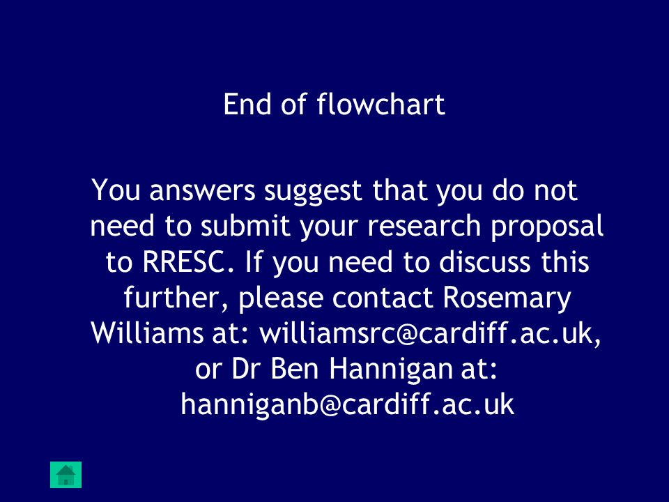 End of flowchart You answers suggest that you do not need to submit your research proposal to RRESC. If you need to discuss this further, please conta