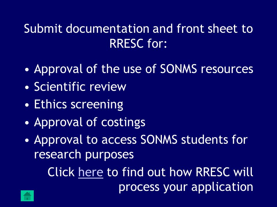 Submit documentation and front sheet to RRESC for: Approval of the use of SONMS resources Scientific review Ethics screening Approval of costings Approval to access SONMS students for research purposes Click here to find out how RRESC will process your applicationhere