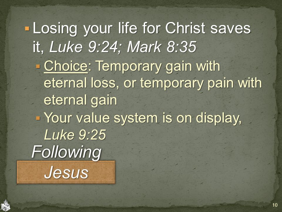  Losing your life for Christ saves it, Luke 9:24; Mark 8:35  Choice: Temporary gain with eternal loss, or temporary pain with eternal gain  Your value system is on display, Luke 9:25 10
