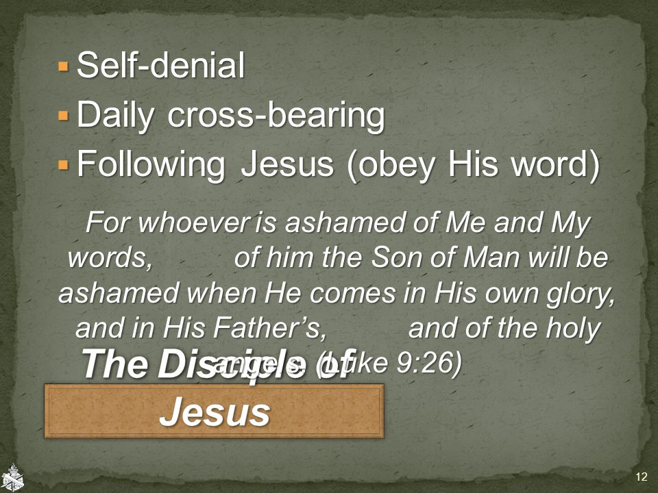  Self-denial  Daily cross-bearing  Following Jesus (obey His word) For whoever is ashamed of Me and My words, of him the Son of Man will be ashamed when He comes in His own glory, and in His Father's, and of the holy angels.