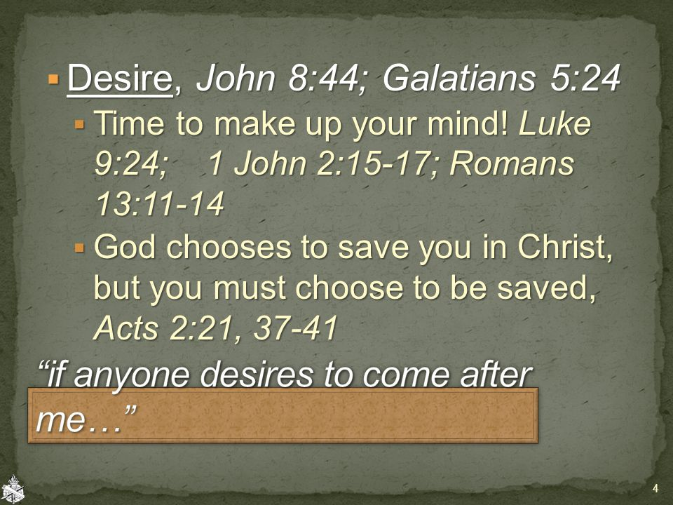  Desire, John 8:44; Galatians 5:24  Time to make up your mind.