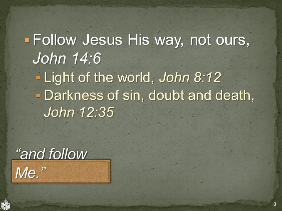  Follow Jesus His way, not ours, John 14:6  Light of the world, John 8:12  Darkness of sin, doubt and death, John 12:35 8