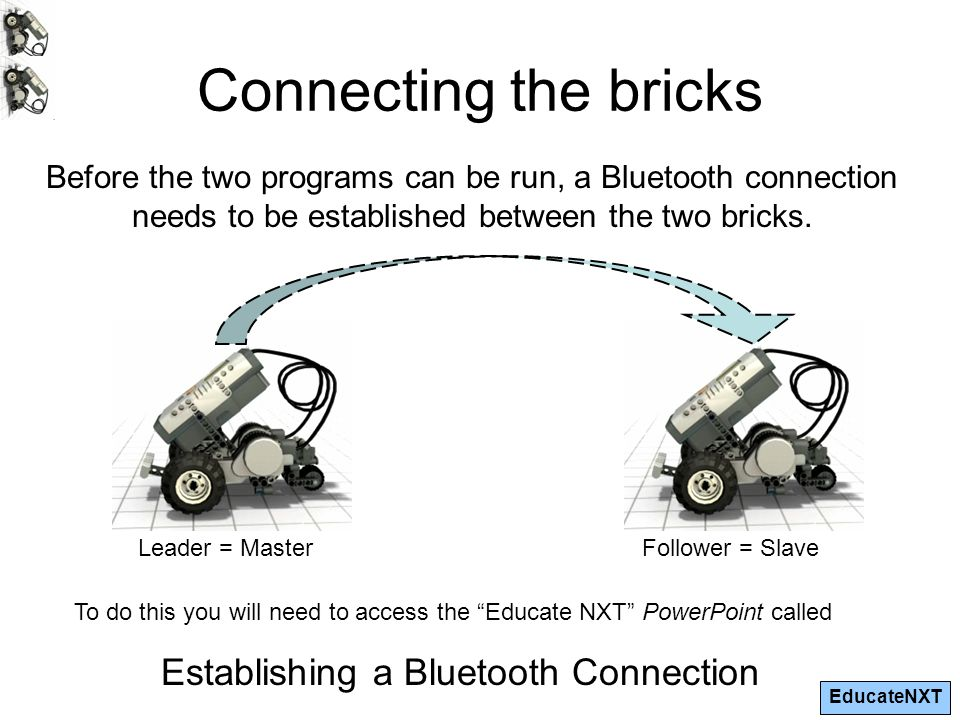 EducateNXT Connecting the bricks Before the two programs can be run, a Bluetooth connection needs to be established between the two bricks.