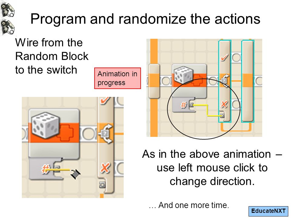 EducateNXT Program and randomize the actions Wire from the Random Block to the switch As in the above animation – use left mouse click to change direction.