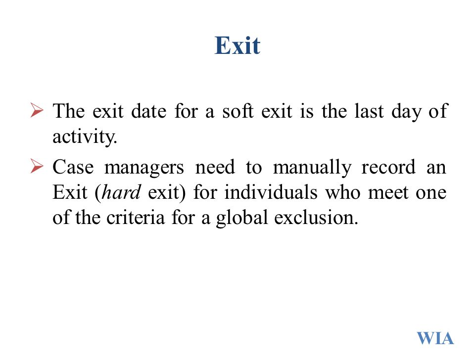 Exit  The exit date for a soft exit is the last day of activity.  Case managers need to manually record an Exit (hard exit) for individuals who meet