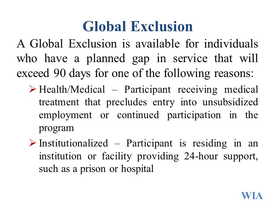 Global Exclusion A Global Exclusion is available for individuals who have a planned gap in service that will exceed 90 days for one of the following r
