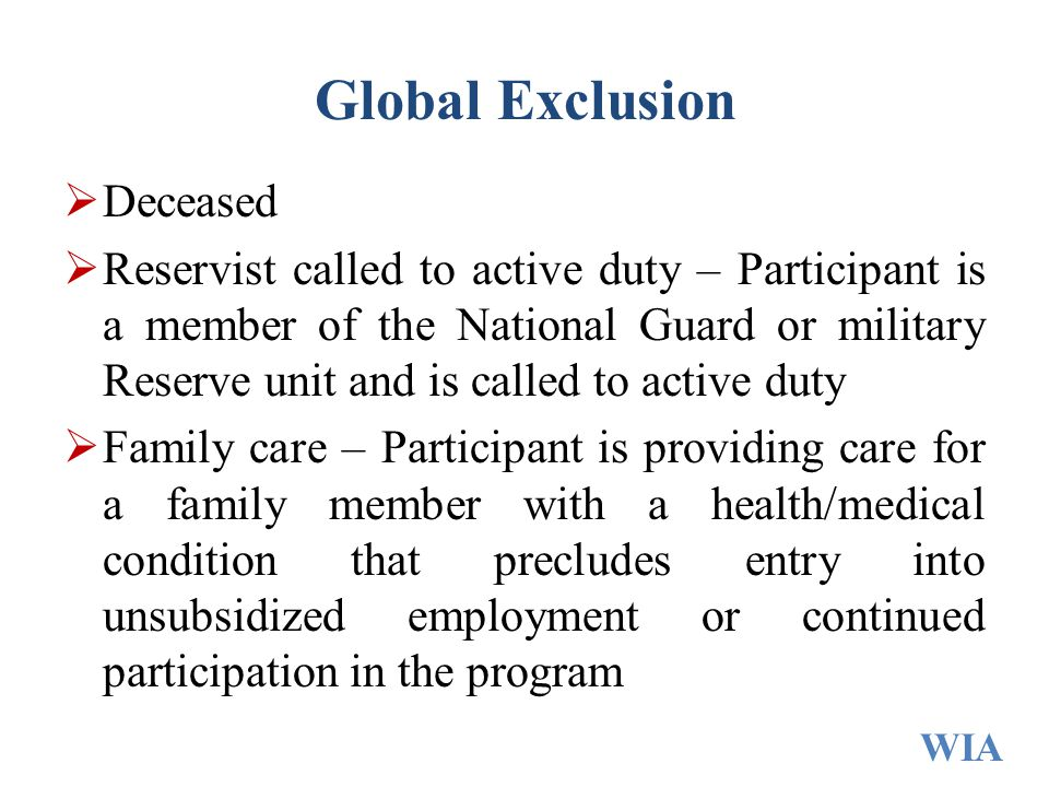 Global Exclusion  Deceased  Reservist called to active duty – Participant is a member of the National Guard or military Reserve unit and is called to active duty  Family care – Participant is providing care for a family member with a health/medical condition that precludes entry into unsubsidized employment or continued participation in the program WIA