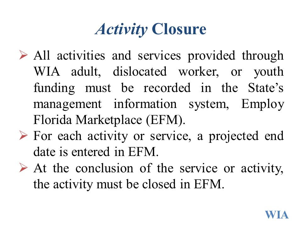 Activity Closure  All activities and services provided through WIA adult, dislocated worker, or youth funding must be recorded in the State's managem