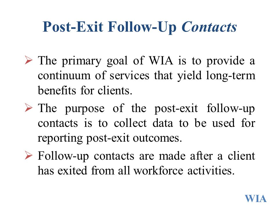 Post-Exit Follow-Up Contacts  The primary goal of WIA is to provide a continuum of services that yield long-term benefits for clients.