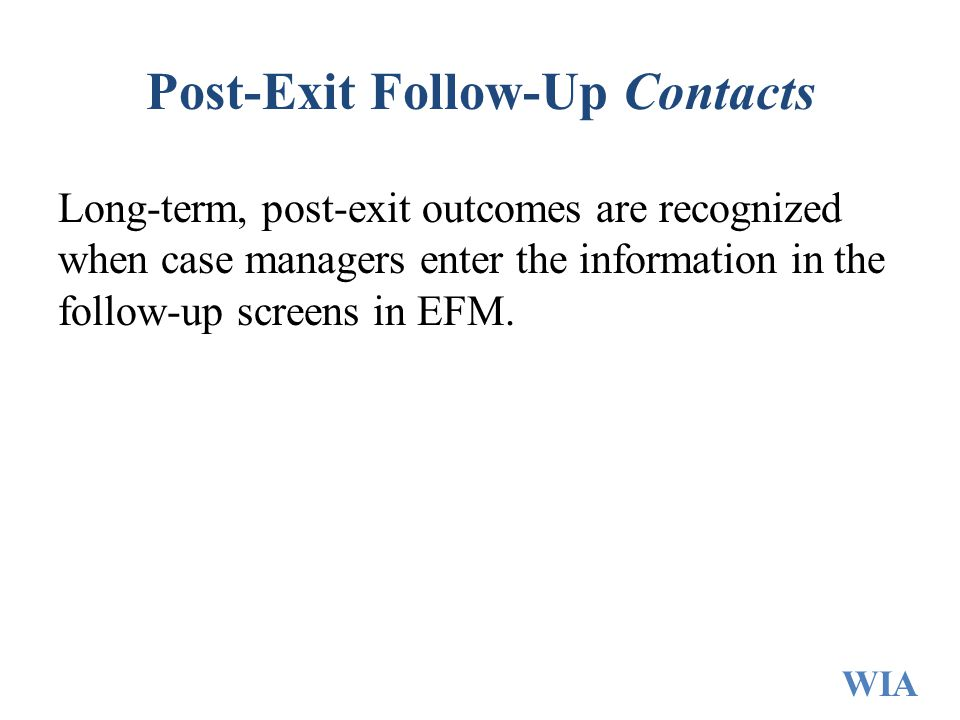 Post-Exit Follow-Up Contacts Long-term, post-exit outcomes are recognized when case managers enter the information in the follow-up screens in EFM. WI