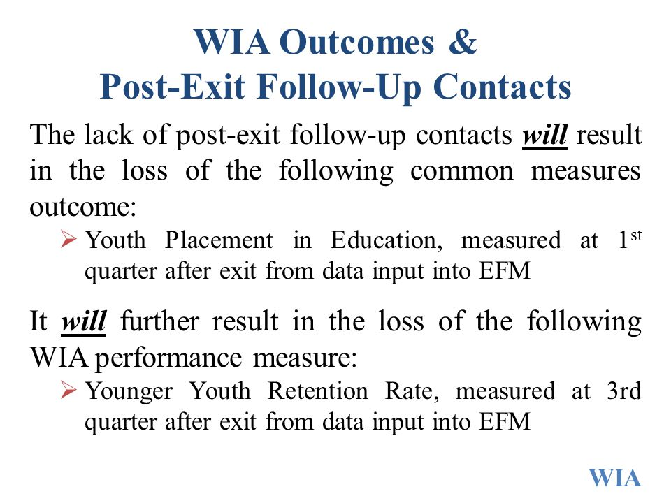 WIA Outcomes & Post-Exit Follow-Up Contacts The lack of post-exit follow-up contacts will result in the loss of the following common measures outcome:  Youth Placement in Education, measured at 1 st quarter after exit from data input into EFM It will further result in the loss of the following WIA performance measure:  Younger Youth Retention Rate, measured at 3rd quarter after exit from data input into EFM WIA
