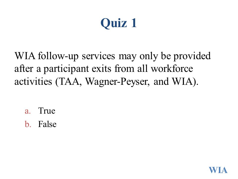 Quiz 1 WIA follow-up services may only be provided after a participant exits from all workforce activities (TAA, Wagner-Peyser, and WIA). a.True b.Fal