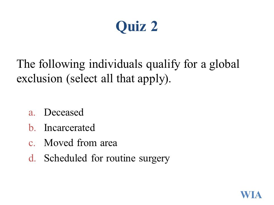 Quiz 2 The following individuals qualify for a global exclusion (select all that apply). a.Deceased b.Incarcerated c.Moved from area d.Scheduled for r