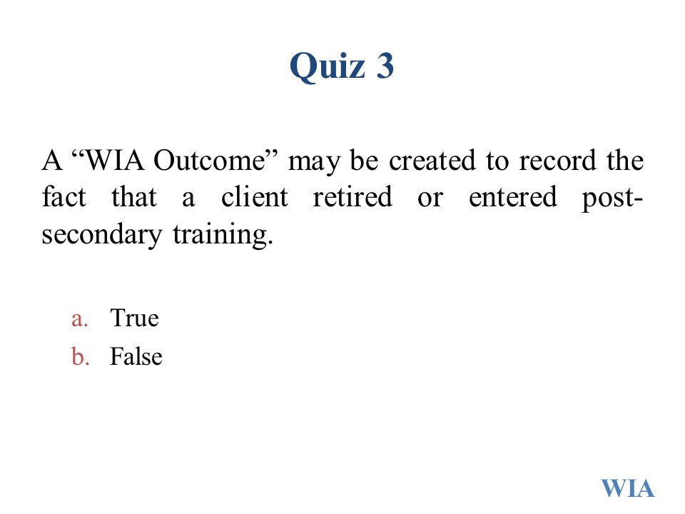 """Quiz 3 A """"WIA Outcome"""" may be created to record the fact that a client retired or entered post- secondary training. a.True b.False WIA"""