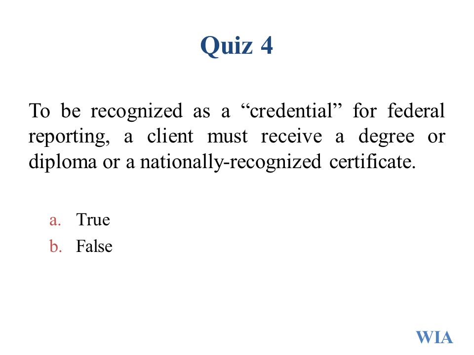 """Quiz 4 To be recognized as a """"credential"""" for federal reporting, a client must receive a degree or diploma or a nationally-recognized certificate. a.T"""