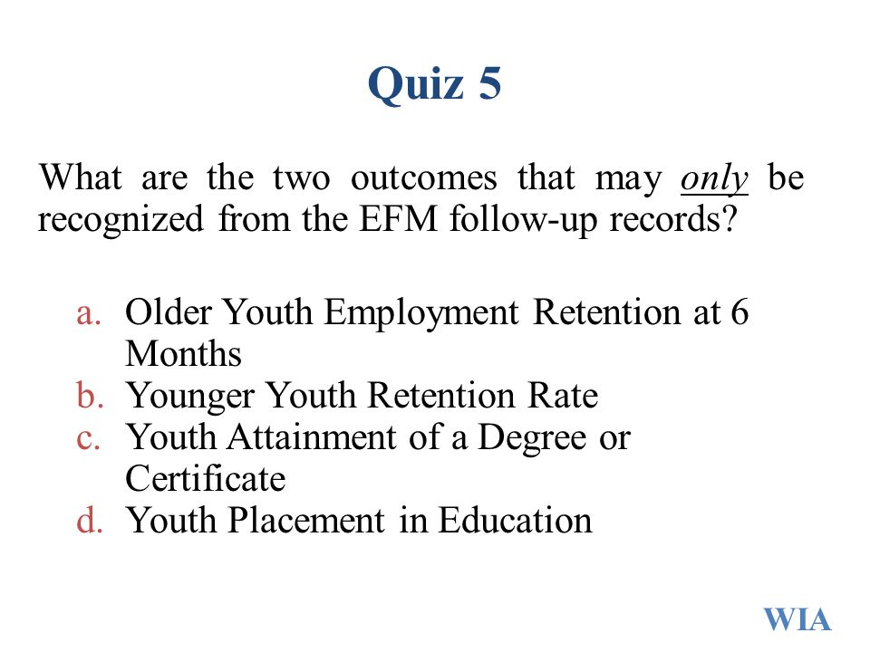 Quiz 5 What are the two outcomes that may only be recognized from the EFM follow-up records? a.Older Youth Employment Retention at 6 Months b.Younger
