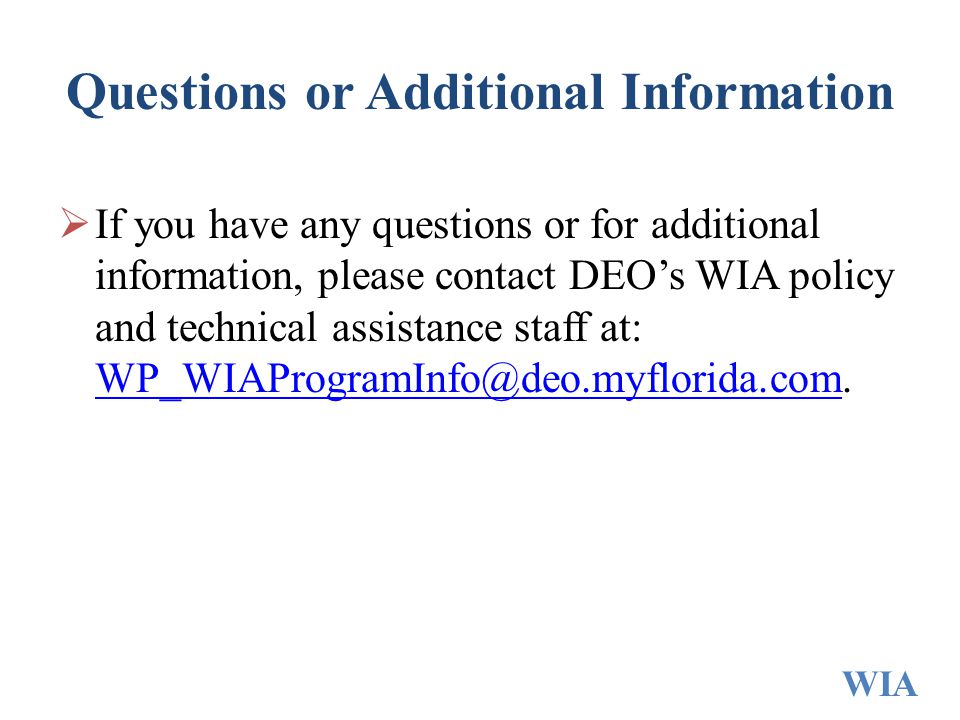 Questions or Additional Information  If you have any questions or for additional information, please contact DEO's WIA policy and technical assistance staff at: WP_WIAProgramInfo@deo.myflorida.com.