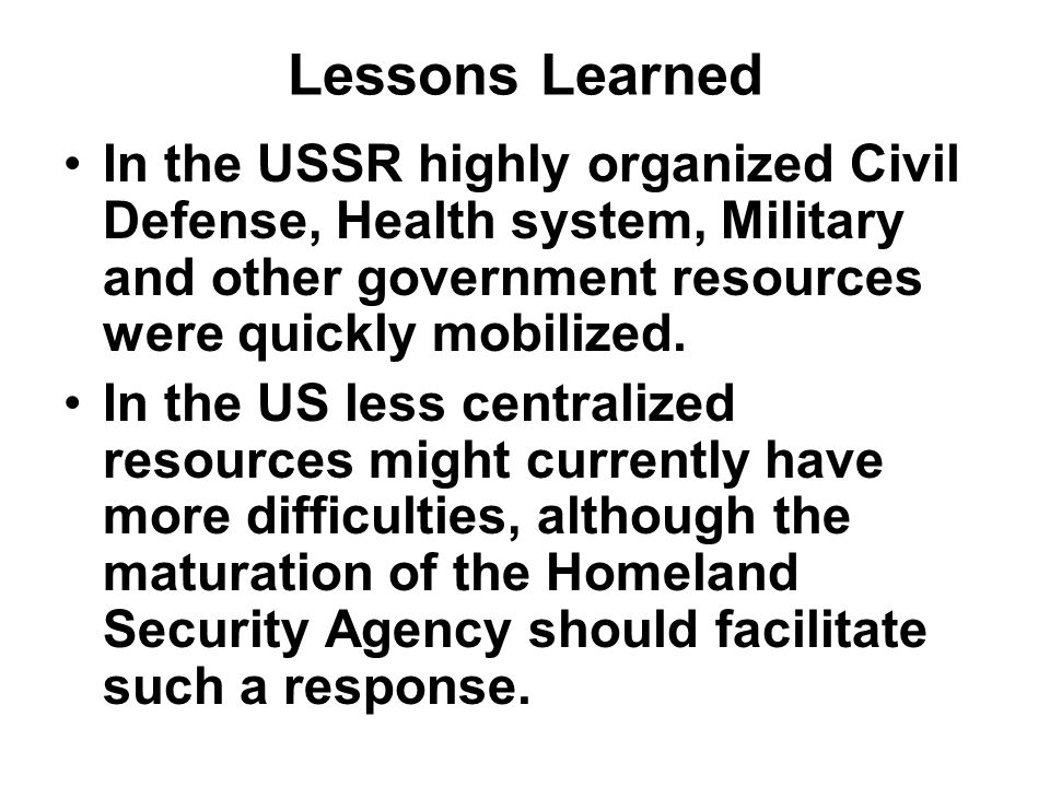 Lessons Learned In the USSR highly organized Civil Defense, Health system, Military and other government resources were quickly mobilized.