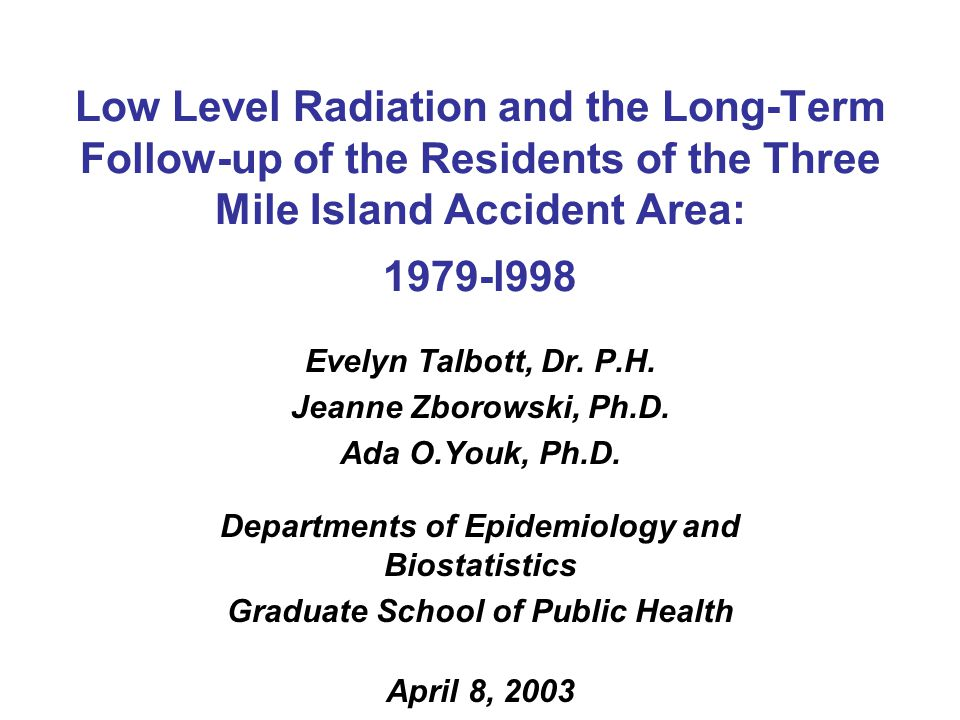 Low Level Radiation and the Long-Term Follow-up of the Residents of the Three Mile Island Accident Area: 1979-l998 Evelyn Talbott, Dr.